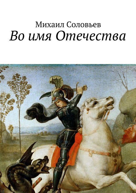Михаил Соловьев Воимя Отечества ISBN: 9785447448110 соловьев михаил апокалипсис on line