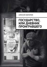 Абрамов, Алексей Алексеевич  - Государство, или Дневник проигравшего