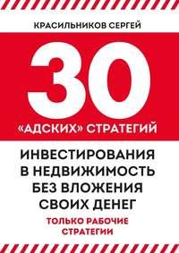 Красильников, Сергей  - 30 «адских» стратегий инвестирования внедвижимость без вложения своих денег