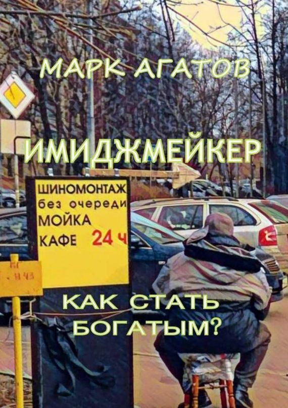 Марк Агатов - Имиджмейкер. Как стать богатым?