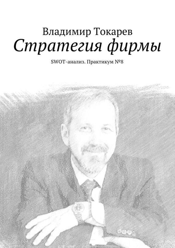Владимир Токарев Стратегия фирмы. SWOT-анализ. Практикум№8