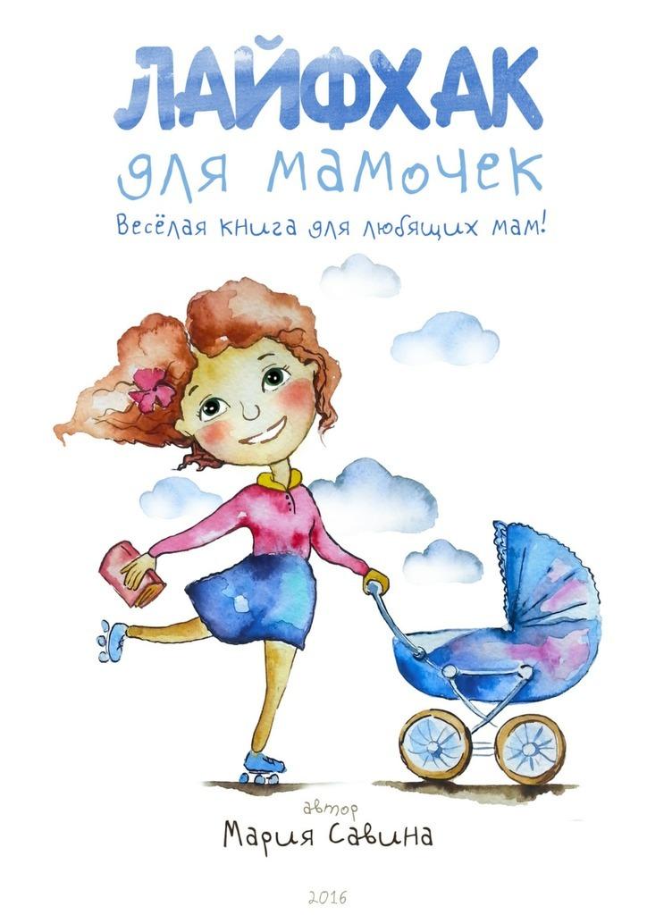 Мария Савина Лайфхак для мамочек. Весёлая книга для любящихмам! деброфф с книга для мам 5000 советов мамам от мам