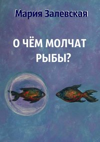 Мария Залевская - О чём молчат рыбы?