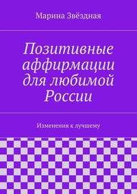 Звёздная, Марина  - Позитивные аффирмации для любимой России. Изменения клучшему