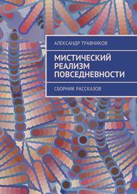 Травников, Александр  - Мистический реализм повседневности. Сборник рассказов