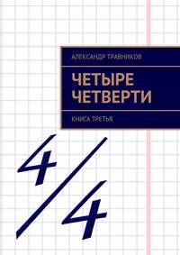Травников, Александр  - Четыре четверти. Книга третья