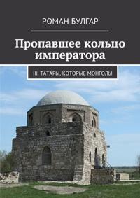 Булгар, Роман  - Пропавшее кольцо императора. III. Татары, которые монголы