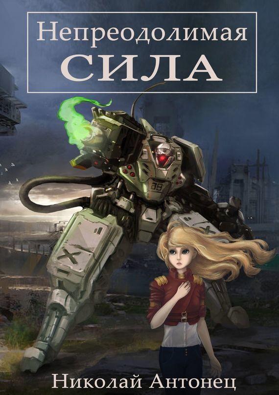 Обложка книги Непреодолимая сила, автор Антонец, Николай