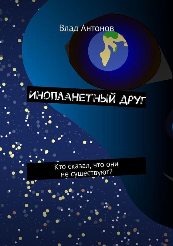 Влад Антонов - Инопланетный друг. Кто сказал, что они несуществуют?