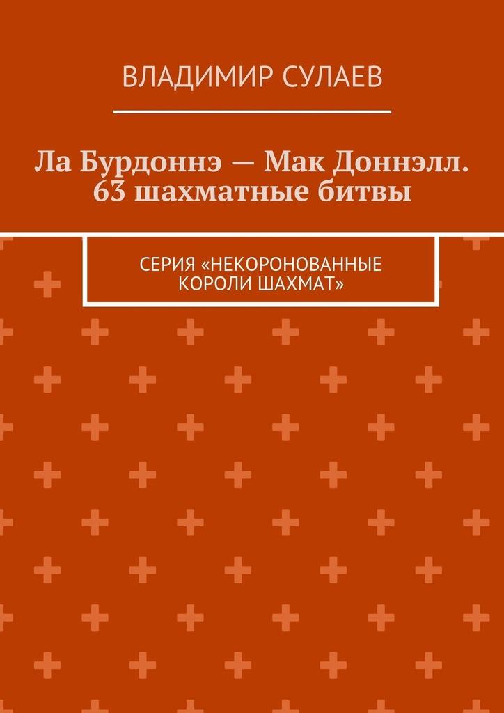 Ла Бурдоннэ– Мак Доннэлл. 63шахматные битвы. Серия «Некоронованные короли шахмат»