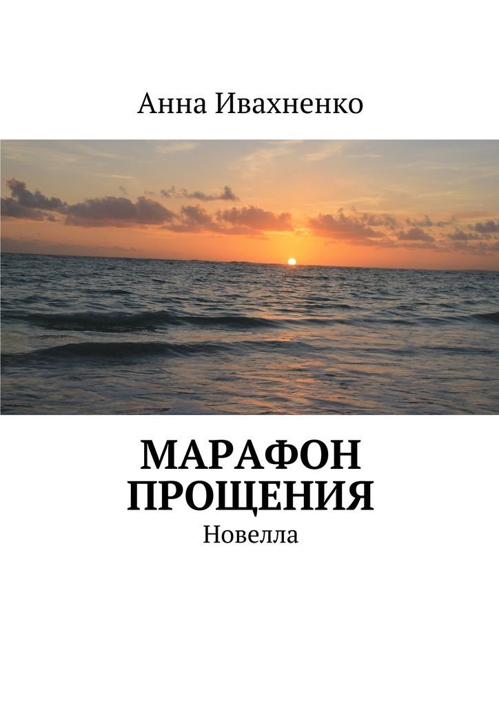 Анна Ивахненко - Марафон прощения. Новелла