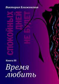 Виктория Ближевская - Спокойных дней небудет. Книга III. Время любить