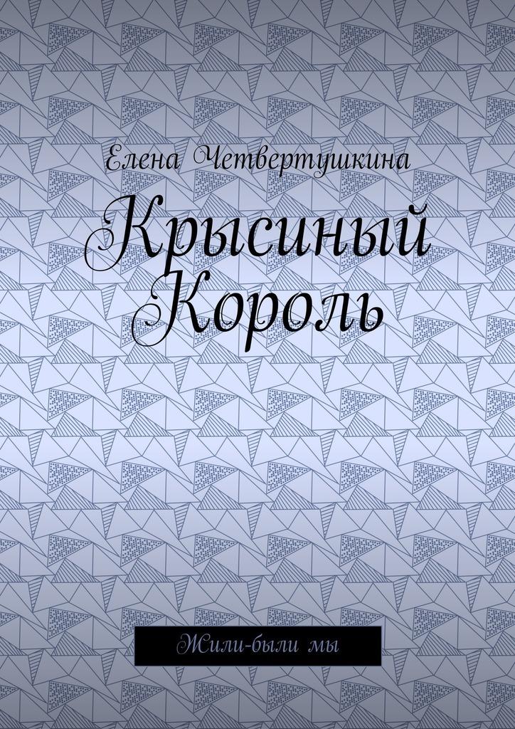 Елена Борисовна Четвертушкина Крысиный Король. Жили-былимы елена борисовна четвертушкина крысиный король жили былимы