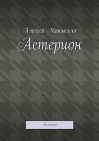 Матыскин, Алексей Владимирович  - Астерион. Начало
