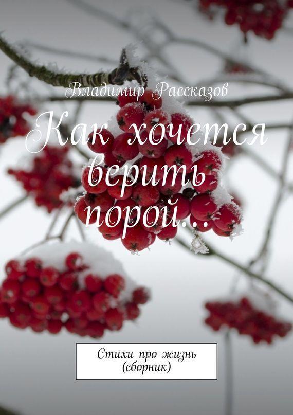 Владимир Рассказов Как хочется верить порой… Стихи про жизнь (сборник) евгений кунгуров с любовью к женщине