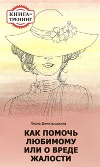 Димитрошкина, Лиана  - Как помочь любимому, или О вреде жалости. Книга-тренинг