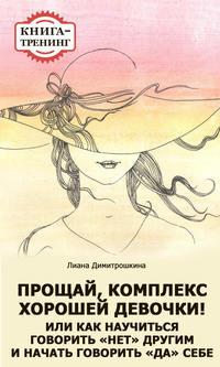 Димитрошкина, Лиана  - Прощай, комплекс Хорошей девочки! Или как научиться говорить «нет» другим и начать говорить «да» себе. Книга-тренинг