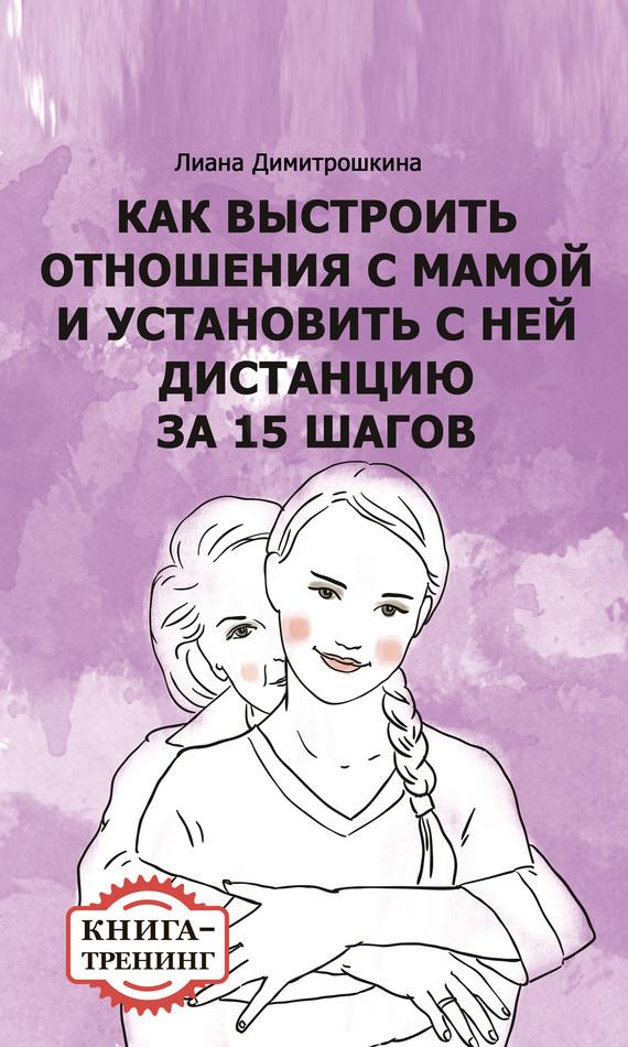 Лиана Димитрошкина Как выстроить отношения с мамой и установить с ней дистанцию за 15 шагов. Книга-тренинг сергей галиуллин чувство вины илегкие наркотики