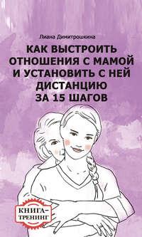 Димитрошкина, Лиана  - Как выстроить отношения с мамой и установить с ней дистанцию за 15 шагов. Книга-тренинг