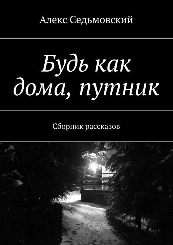 Алекс Седьмовский Будь как дома, путник. Сборник рассказов георгий богач проглоченные миллионы сборник
