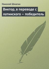 Шмагин, Николай  - Виктор, в переводе с латинского – победитель