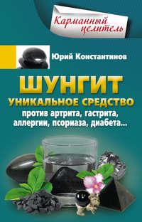 Константинов, Юрий  - Шунгит. Уникальное средство против артрита, гастрита, аллергии, псориаза, диабета…