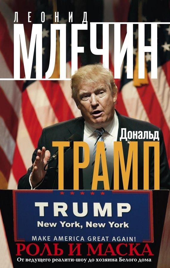 Леонид Млечин - Дональд Трамп. Роль и маска. От ведущего реалити-шоу до хозяина Белого дома
