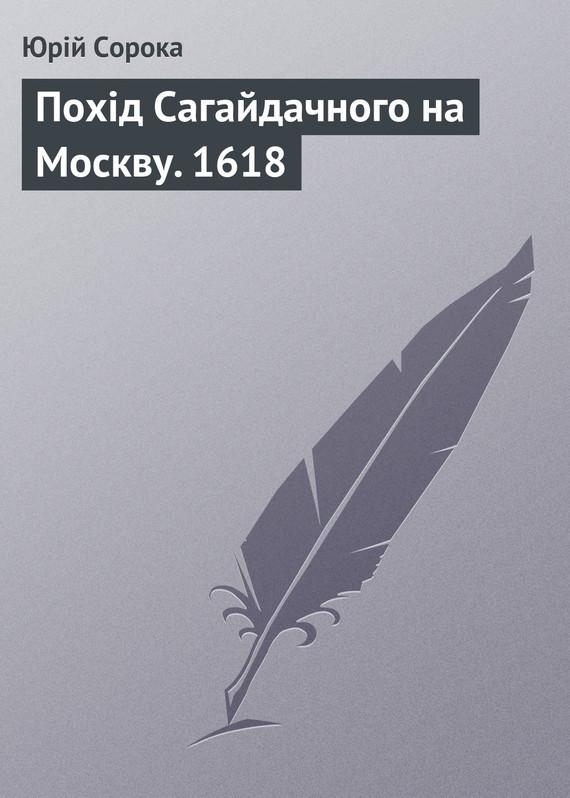Юрій Сорока Похід Сагайдачного на Москву. 1618 юрій сорока дмитро байда вишневецький