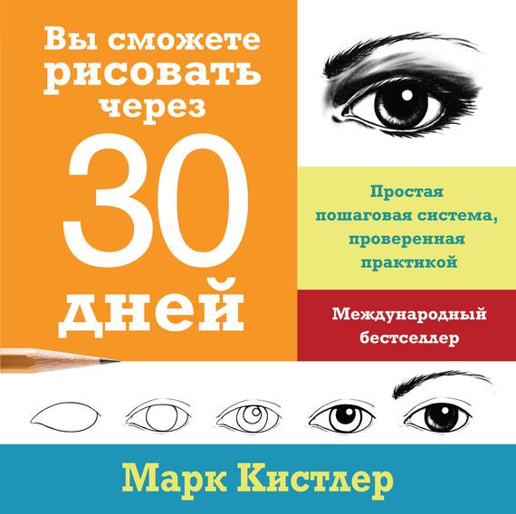 Марк Кистлер Вы сможете рисовать через 30 дней: простая пошаговая система, проверенная практикой кистлер марк вы сможете рисовать через 30 дней простая пошаговая система проверенная практикой