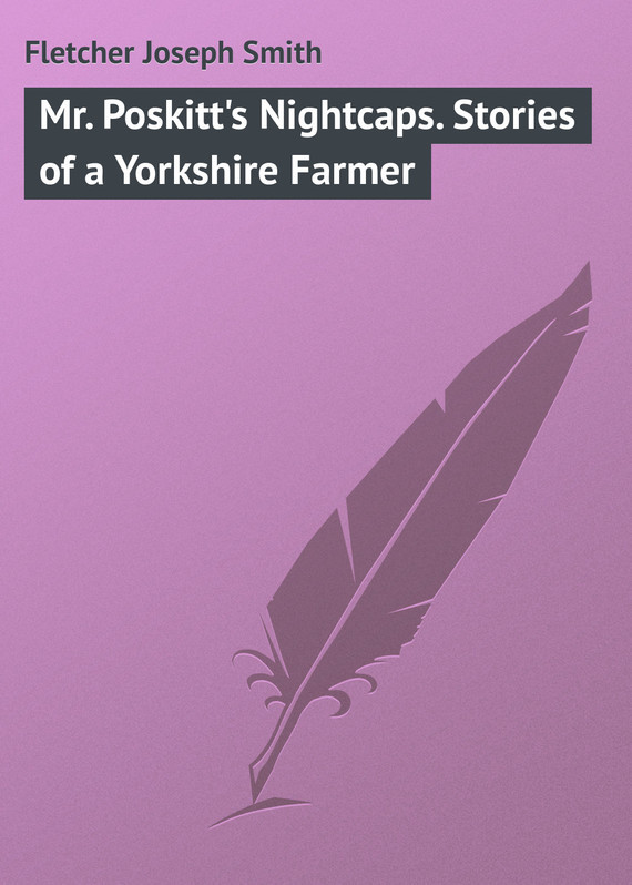 Fletcher Joseph Smith Mr. Poskitt's Nightcaps. Stories of a Yorkshire Farmer hedonism fletcher