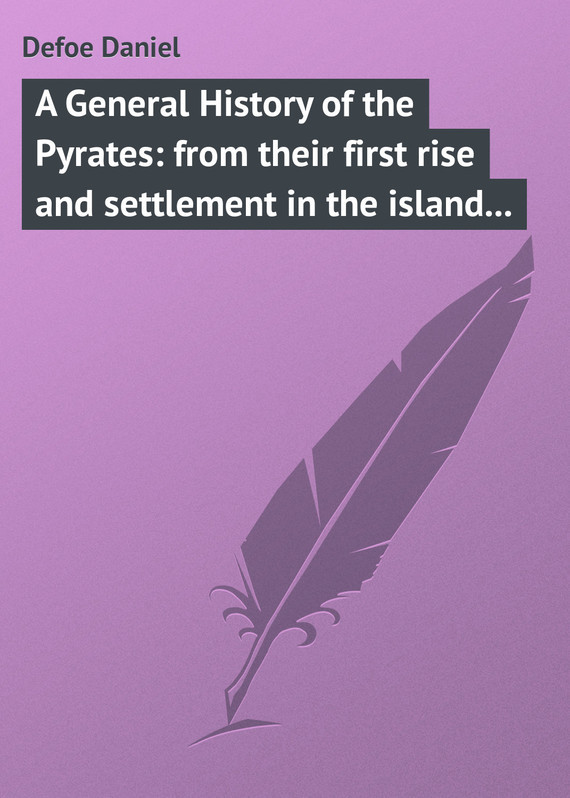 Даниэль Дефо A General History of the Pyrates: from their first rise and settlement in the island of Providence, to the present time a brief history of time
