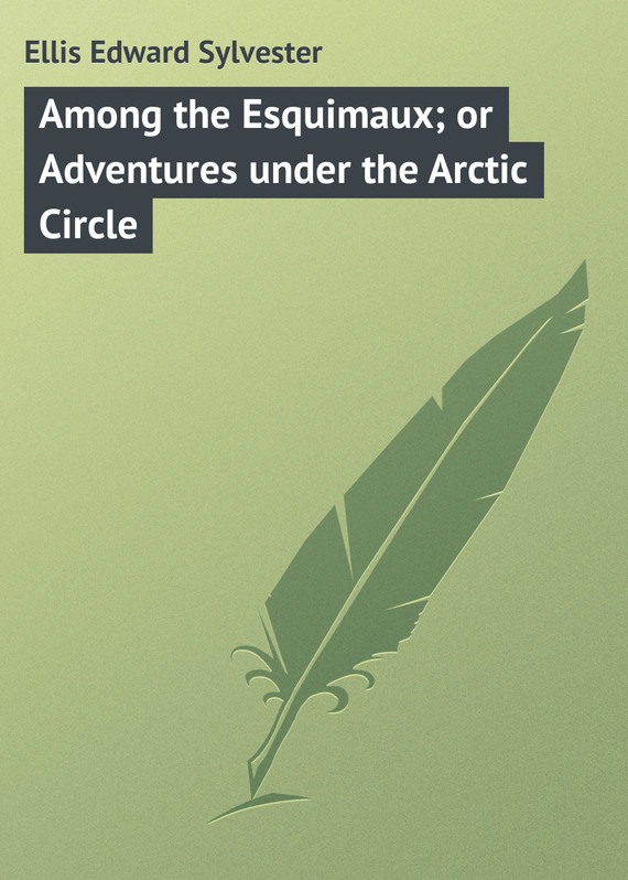 Ellis Edward Sylvester Among the Esquimaux; or Adventures under the Arctic Circle