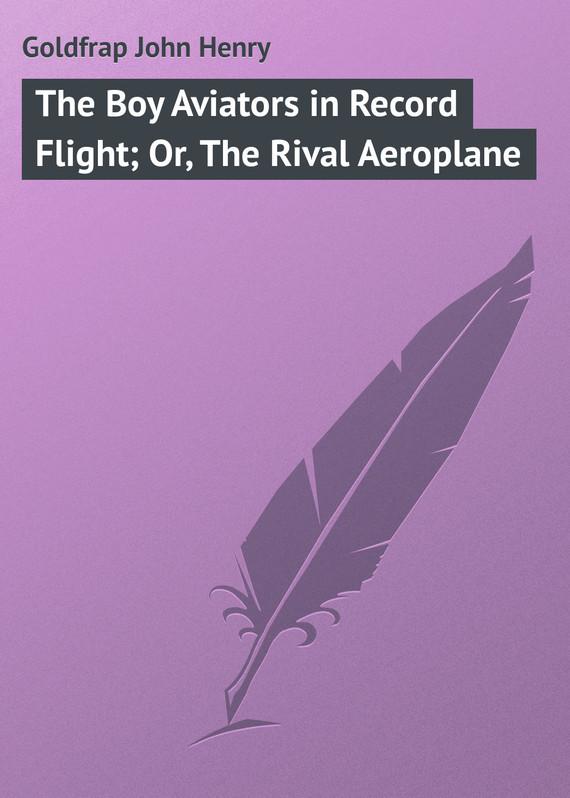 Goldfrap John Henry The Boy Aviators in Record Flight; Or, The Rival Aeroplane