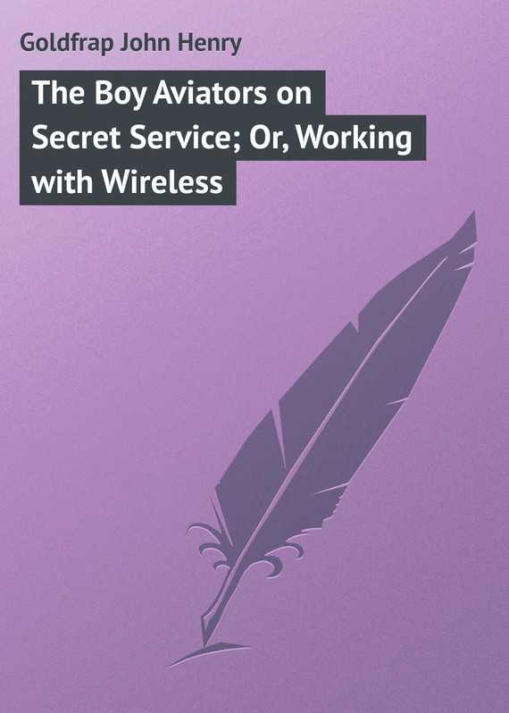 Goldfrap John Henry The Boy Aviators on Secret Service; Or, Working with Wireless
