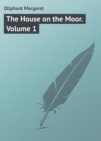 Margaret, Oliphant  - The House on the Moor. Volume 1