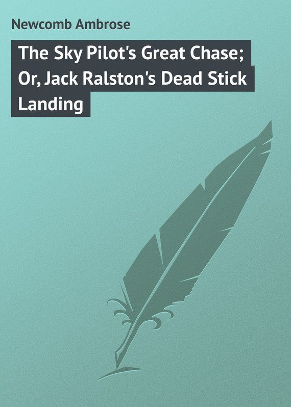 Newcomb Ambrose The Sky Pilot's Great Chase; Or, Jack Ralston's Dead Stick Landing upair chase up air landing skid