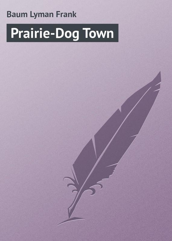 Baum Lyman Frank Prairie-Dog Town baum lyman frank the marvelous land of oz