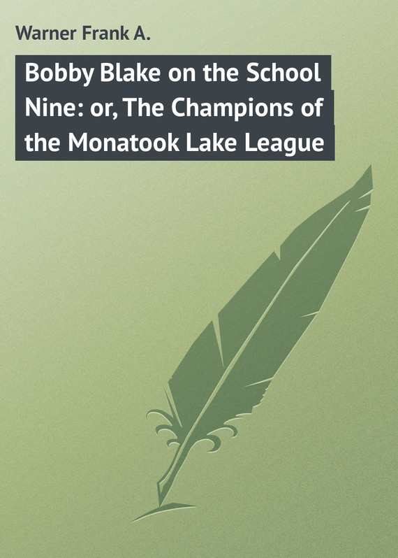 Warner Frank A. Bobby Blake on the School Nine: or, The Champions of the Monatook Lake League champions of anteria