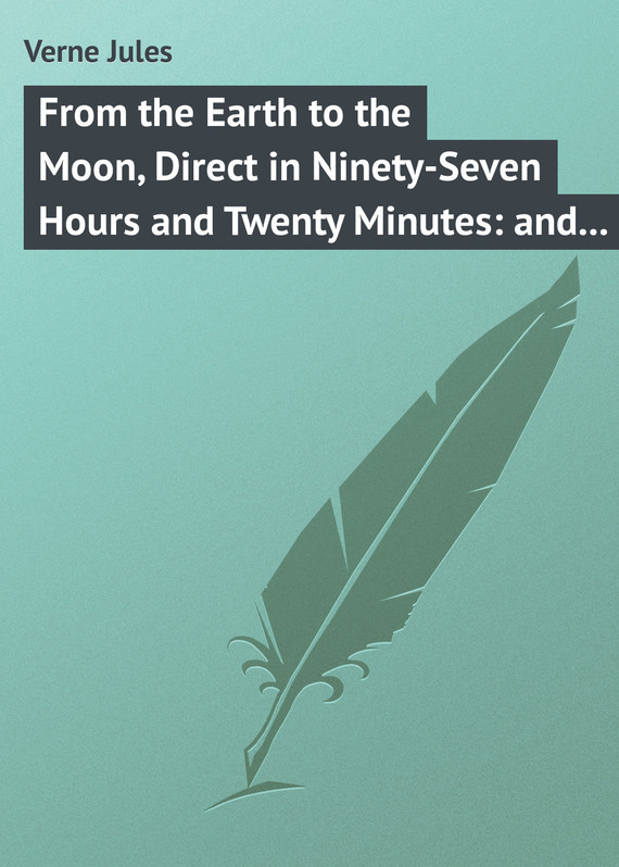 Жюль Верн From the Earth to the Moon, Direct in Ninety-Seven Hours and Twenty Minutes: and a Trip Round It verne j from the earth to the moon and round the moon isbn 9785521057641