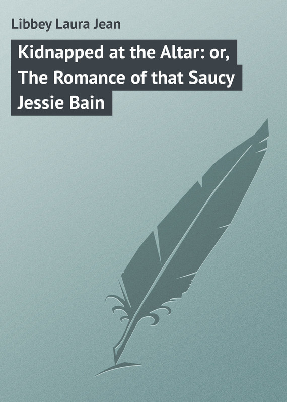 Libbey Laura Jean Kidnapped at the Altar: or, The Romance of that Saucy Jessie Bain the kidnapped king