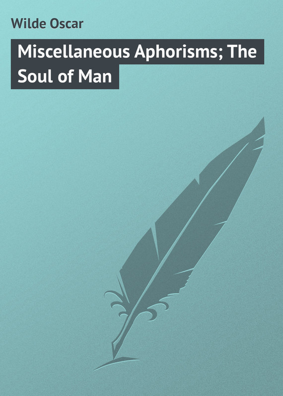 Оскар Уайльд Miscellaneous Aphorisms; The Soul of Man