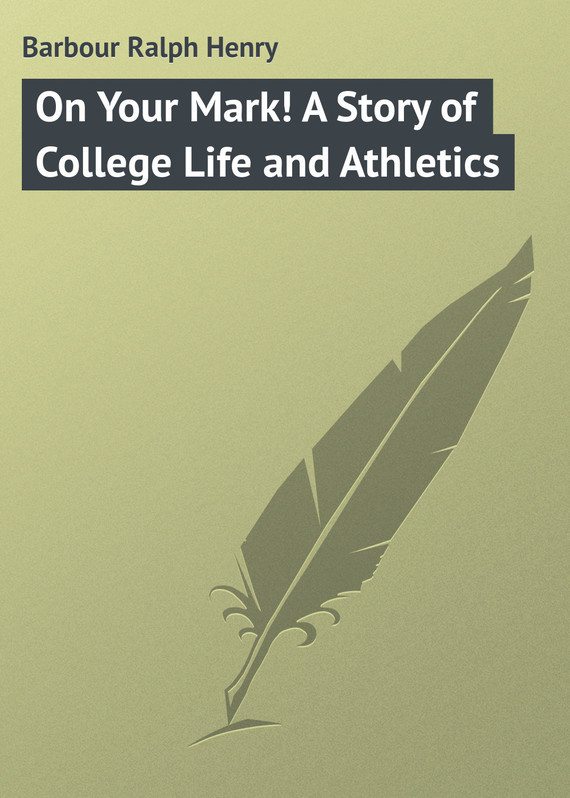 Barbour Ralph Henry On Your Mark! A Story of College Life and Athletics дневник my life story черный