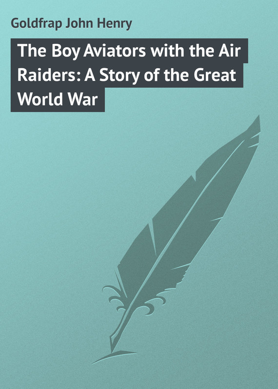Goldfrap John Henry The Boy Aviators with the Air Raiders: A Story of the Great World War