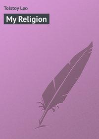 Leo, Tolstoy  - My Religion