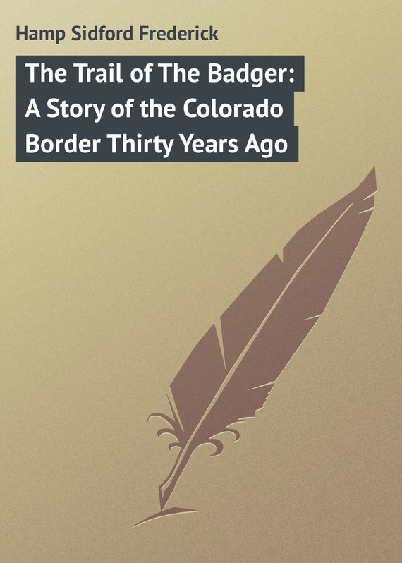 Hamp Sidford Frederick The Trail of The Badger: A Story of the Colorado Border Thirty Years Ago slaying the badger