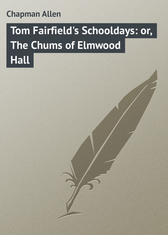Chapman Allen Tom Fairfield's Schooldays: or, The Chums of Elmwood Hall chapman allen tom fairfield in camp or the secret of the old mill