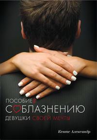 Kents, Aleksandr  - Пособие по соблазнению девушки своей мечты