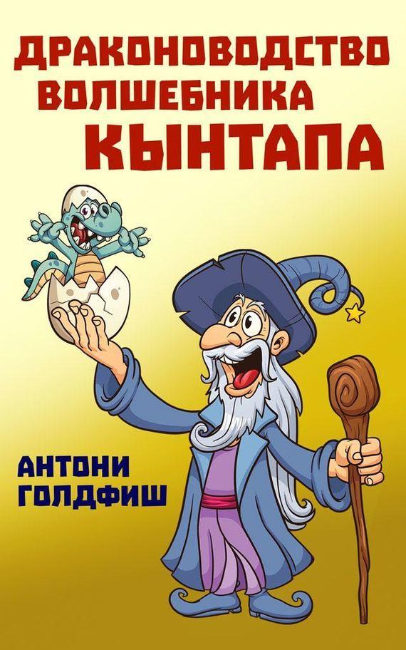 Антони Голдфиш Драконоводство волшебника Кынтапа только для мальчиков девочкам читать запрещено