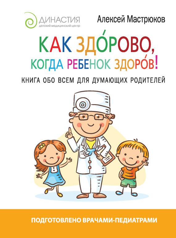 Алексей Мастрюков - Как здорово, когда ребенок здоров! Книга обо всем для думающих родителей