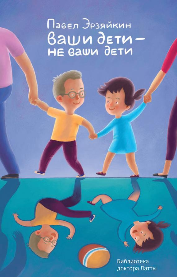 Павел Эрзяйкин - Ваши дети – не ваши дети